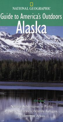 National Geographic Guide to America's Outdoors: Alaska