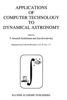 Applications of Computer Technology to Dynamical Astronomy: Proceedings of the 109th Colloquium of the International Astronomical Union, held in Gaithersburg, Maryland, 27-29 July 1988