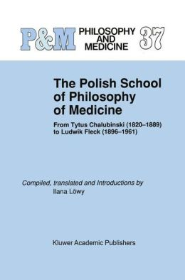 The Polish School of Philosophy of Medicine: From Tytus Chalubinski (1820-1889) to Ludwik Fleck (1896-1961)
