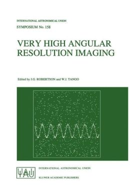 Very High Angular Resolution Imaging: Proceedings of the 158th Symposium of the International Astronomical Union, held at the Women's College, University of Sydney, Australia, 11-15 January 1993