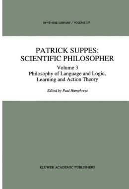 Patrick Suppes: Scientific Philosopher: Volume 3. Language, Logic, and Psychology (Synthese Library) P. Humphreys