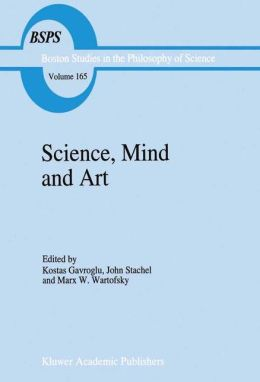 Science, Mind and Art: Essays on science and the humanistic understanding in art, epistemology, religion and ethics In honor of Robert S. Cohen