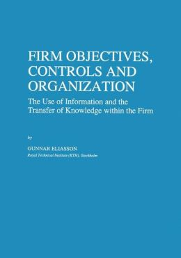 Firm Objectives, Controls and Organization: The Use of Information and the Transfer of Knowledge Within the Firm