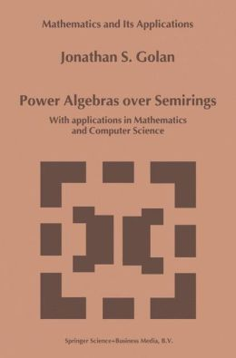 Power Algebras over Semirings: With Applications in Mathematics and Computer Science