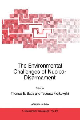 The Environmental Challenges of Nuclear Disarmament: Proceeding of the NATO Advanced Research Workshop on the Environmental Challenges of Nuclear Disarmament cracow, Poland 9-13 November 1998