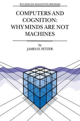 Computers and Cognition: Why Minds Are Not Machines (Studies in Cognitive Systems Series)