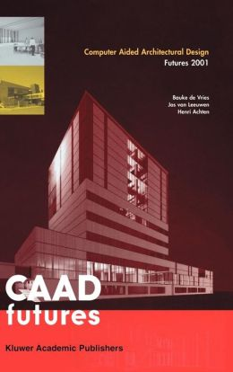 Computer Aided Architectural Design Futures 2001: Proceedings of the Ninth International Conference held at the Eindhoven University of Technology, Eindhoven, The Netherlands, on July 8-11, 2011