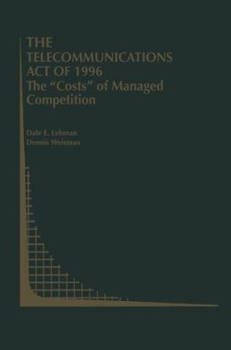 The Telecommunications Act of 1996: The ''Costs'' of Managed Competition