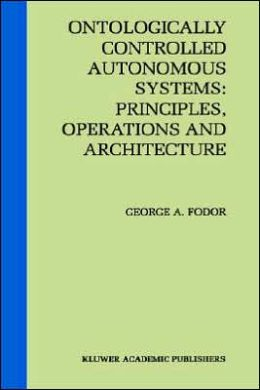 Ontologically Controlled Autonomous Systems: Principles, Operations, and Architecture: Principles, Operations, and Architecture