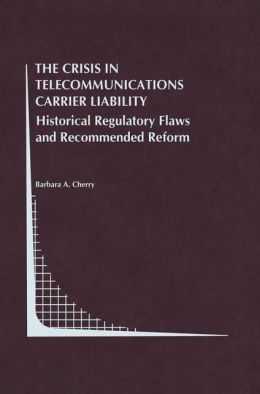 The Crisis in Telecommunications Carrier Liability: Historical Regulatory Flaws and Recommended Reform