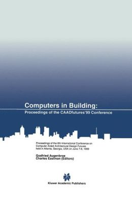 Computers in Building: Proceedings of the CAADfutures'99 Conference. Proceedings of the Eighth International Conference on Computer Aided Architectural Design Futures held at Georgia Institute of Technology, Atlanta, Georgia, USA on June 7-8, 1999