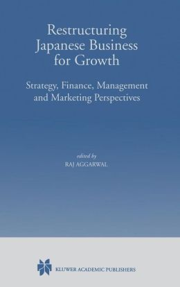 Restructuring Japanese Business for Growth: Strategy, Finance, Management and Marketing Perspective