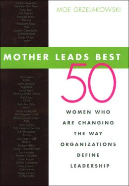 Mother Leads Best: 50 Women Who Are Changing the Way Organizations Define Leadership