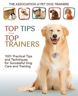 Top Tips from Top Trainers: 1001 Practical Tips and Techniques for Successful Dog Care and Training