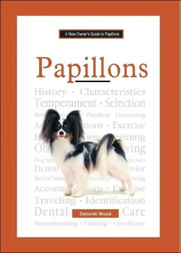 The New Owner's Guide to Papillons: Easy-to-read Information on Choosing, Raising, Training, and Maintaining Good Health in Your Papillon