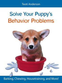 Solve Your Puppy's Behavior Problems: How to Turn Your Precocious Pup Into a Perfect Pet!