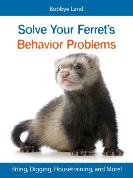 Solve Your Ferret's Behavior Problems: Biting, Digging, Housetraining, and More!