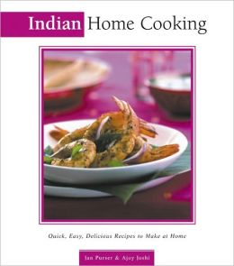Indian Home Cooking: Quick, Easy, Delicious Recipes to Make at Home