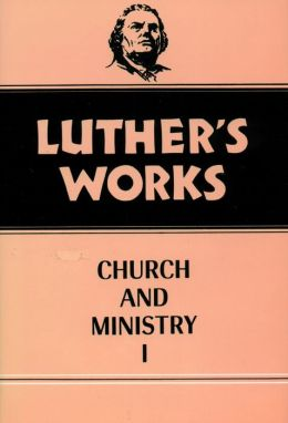 Luther's Works: Church and Ministry I