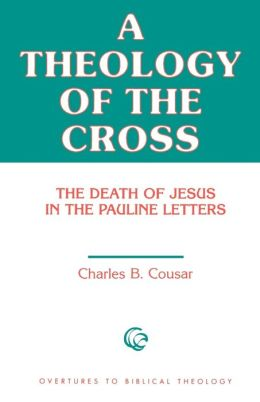 A Theology of the Cross: The Death of Jesus in the Pauline Letters