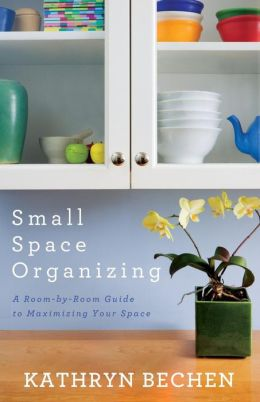 Small Space Organizing: A Room-by-Room Guide to Maximizing Your Space