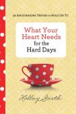 Book Cover Image. Title: What Your Heart Needs for the Hard Days:  52 Encouraging Truths to Hold On To, Author: Holley Gerth
