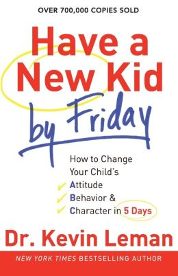 Have a New Kid by Friday: How to Change Your Child's Attitude, Behavior and Character in 5 Days