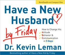 Have a New Husband by Friday: How to Change His Attitude, Behavior and Communication in 5 Days