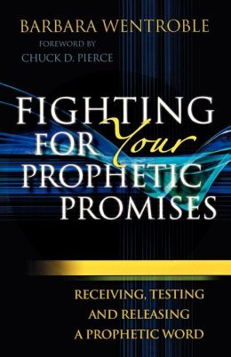 Fighting for Your Prophetic Promises: Receiving, Testing and Releasing a Prophetic Word Barbara Wentroble and Chuck Pierce
