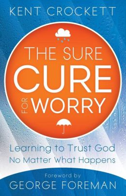 Sure Cure for Worry, The: Learning to Trust God No Matter What Happens