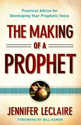 Making of a Prophet, The: Practical Advice for Developing Your Prophetic Voice