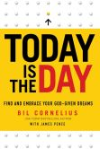 Book Cover Image. Title: Today Is the Day:  Find and Embrace Your God-Given Dreams, Author: Bil Cornelius