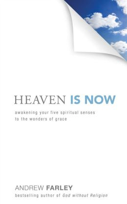 Heaven Is Now: Awakening Your Five Spiritual Senses to the Wonders of Grace