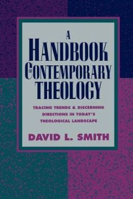 Handbook of Contemporary Theology, A: Tracing Trends and Discerning Directions in Today's Theological Landscape