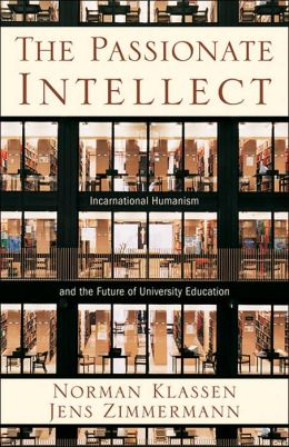 Passionate Intellect, The: Incarnational Humanism and the Future of University Education