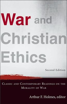War and Christian Ethics: Classic and Contemporary Readings on the Morality of War