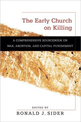 Early Church on Killing, The: A Comprehensive Sourcebook on War, Abortion, and Capital Punishment