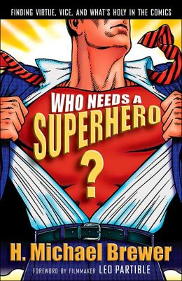 Who Needs a Superhero?: Finding Virtue, Vice, and What's Holy in the Comics