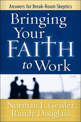 Bringing Your Faith to Work: Answers for Break-Room Skeptics