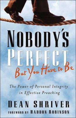 Nobody's Perfect, but You Have to Be: The Power of Personal Integrity in Effective Preaching