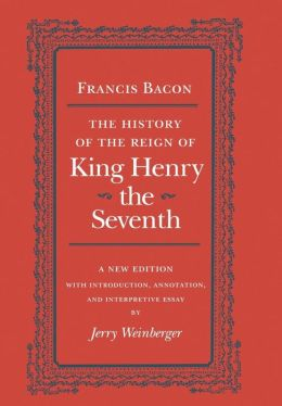 The History of the Reign of King Henry the Seventh: A New Edition with Introduction, Annotation, and Interpretive Essay by Jerry Weinberger