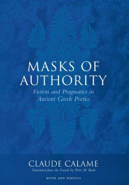 Masks of Authority: Fiction and Pragmatics in Ancient Greek Poetics