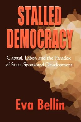 Stalled Democracy: Capital, Labor and the Paradox of State-Sponsored Development