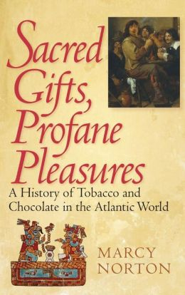 Sacred Gifts, Profane Pleasures: A History of Tobacco and Chocolate in the Atlantic World