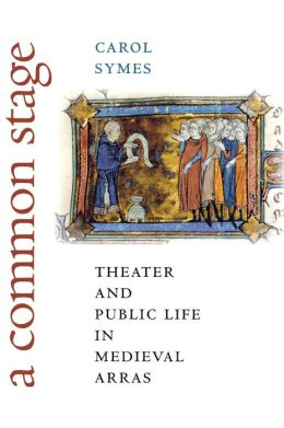 A Common Stage: Theater and Public Life in Medieval Arras