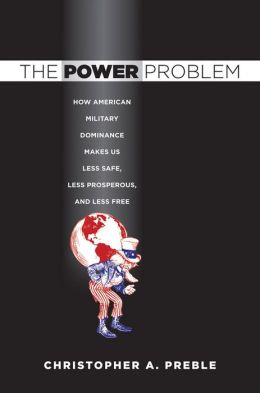 The Power Problem: How American Military Dominance Makes Us Less Safe, Less Prosperous, and Less Free