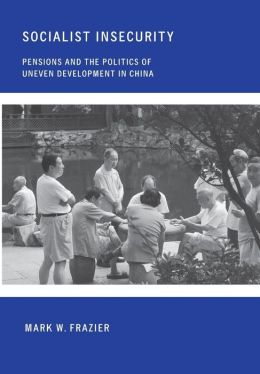 Socialist Insecurity: Pensions and the Politics of Uneven Development in China