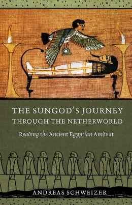The Sungod's Journey Through the Netherworld: Reading the Ancient Egyptian Amduat