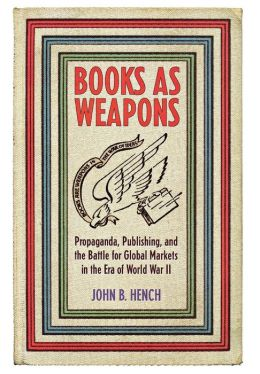 Books as Weapons: Propaganda, Publishing, and the Battle for World Markets in the Era of World War II