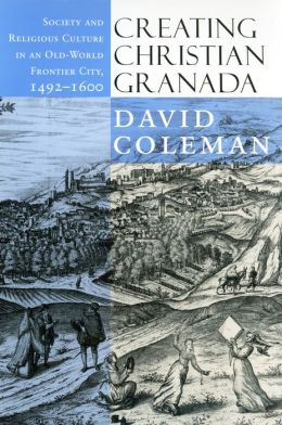 Creating Christian Granada: Society and Religious Culture in an Old-World Frontier City, 1492-1600